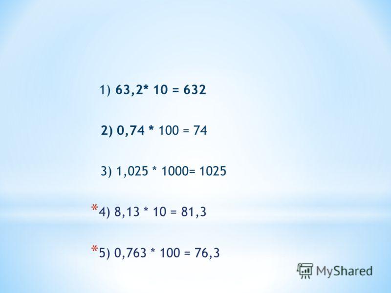* 63,2 * 10 = * 0,74 * 100 = * 1,025 * 1000 = * 8,13 * 10 + * 0,763 * 10 =