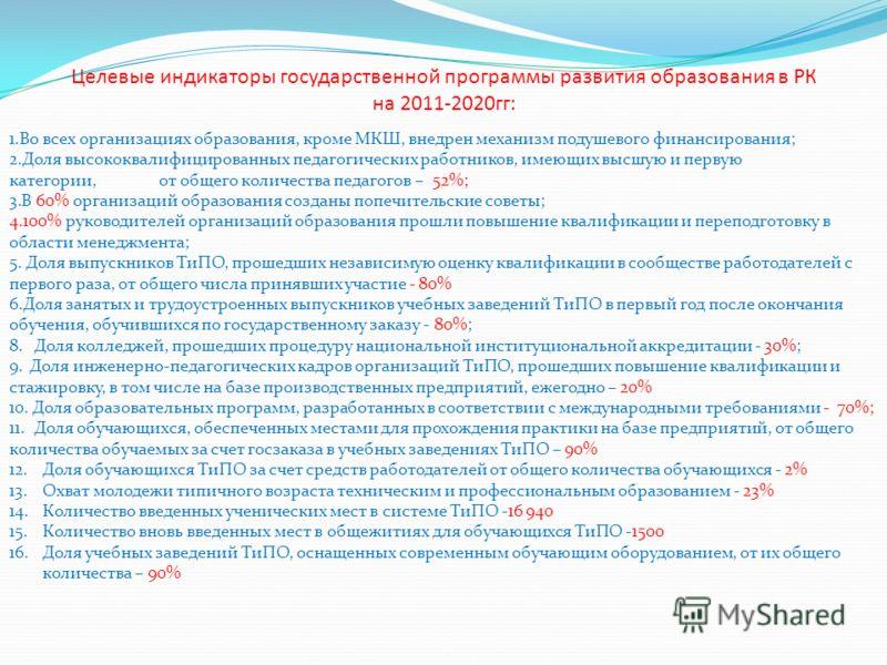 Целевые индикаторы государственной программы развития образования в РК на 2011-2020гг: 1.Во всех организациях образования, кроме МКШ, внедрен механизм подушевого финансирования; 2.Доля высококвалифицированных педагогических работников, имеющих высшую