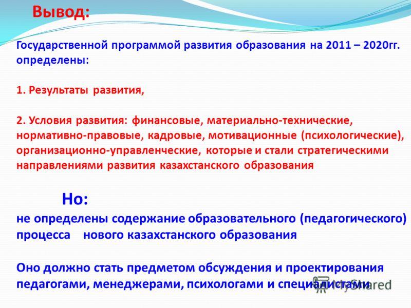Вывод: Государственной программой развития образования на 2011 – 2020гг. определены: 1. Результаты развития, 2. Условия развития: финансовые, материально-технические, нормативно-правовые, кадровые, мотивационные (психологические), организационно-упра