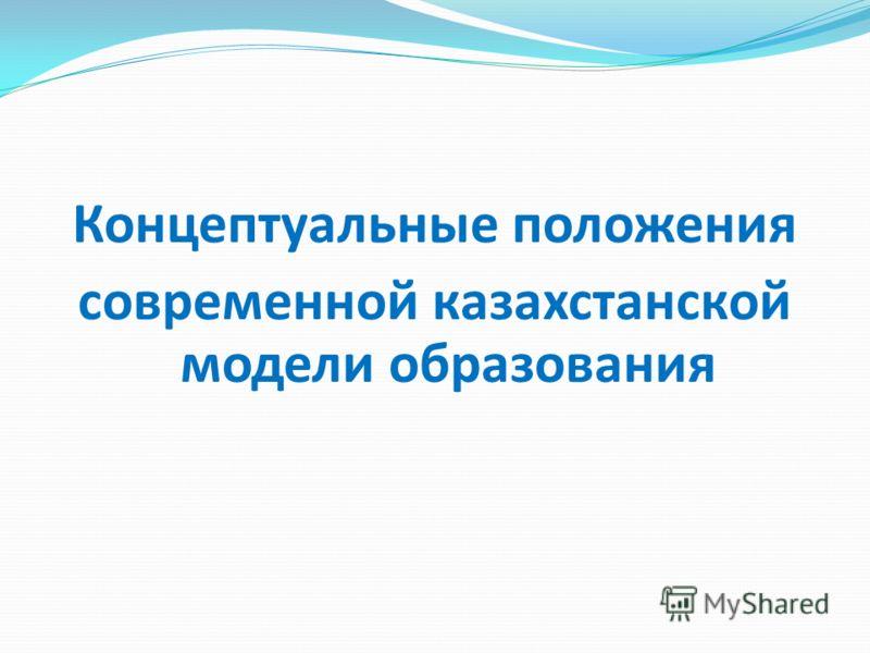Концептуальные положения современной казахстанской модели образования