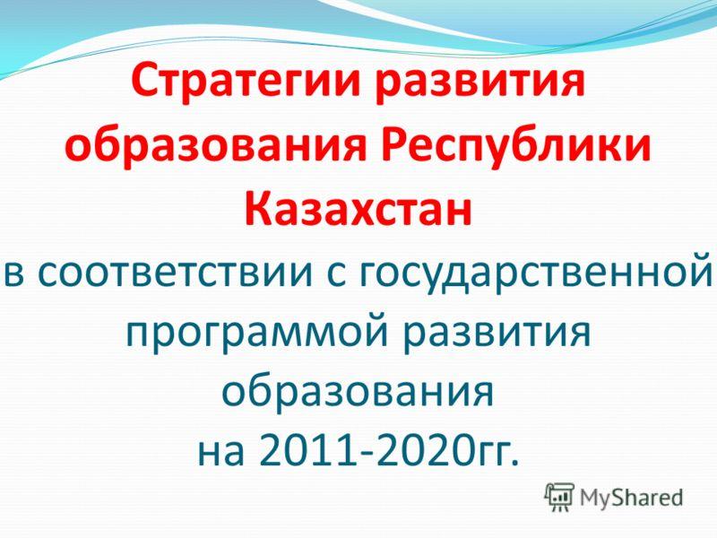 Стратегии развития образования Республики Казахстан в соответствии с государственной программой развития образования на 2011-2020гг.