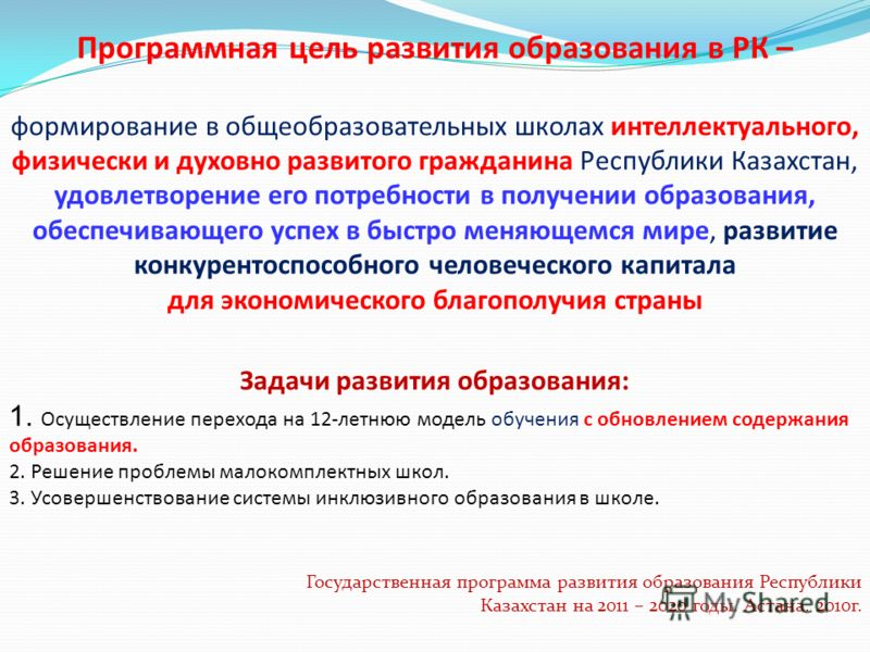 Программная цель развития образования в РК – формирование в общеобразовательных школах интеллектуального, физически и духовно развитого гражданина Республики Казахстан, удовлетворение его потребности в получении образования, обеспечивающего успех в б