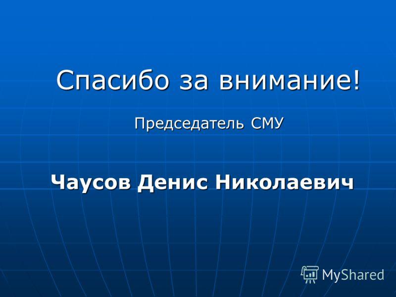 Спасибо за внимание! Председатель СМУ Чаусов Денис Николаевич