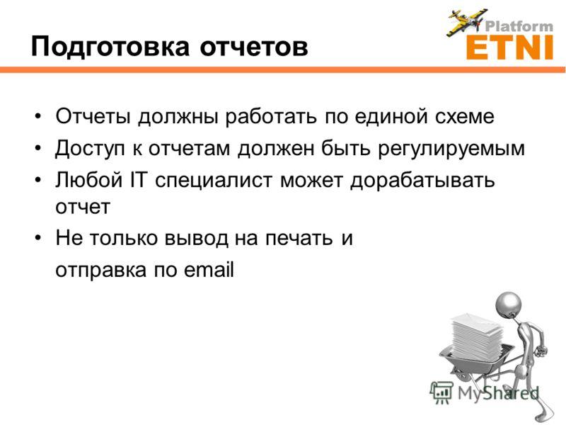 Отчеты должны работать по единой схеме Доступ к отчетам должен быть регулируемым Любой IT специалист может дорабатывать отчет Не только вывод на печать и отправка по email Подготовка отчетов
