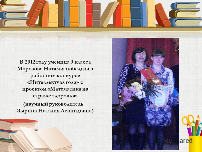 В 2012 году ученица 9 класса Морозова Наталья победила в районном конкурсе «Интеллектуал года» с проектом «Математика на страже здоровья» (научный руководитель – Зырина Наталия Леонидовна)