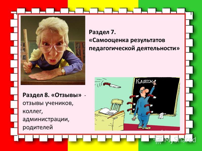 Раздел 7. «Самооценка результатов педагогической деятельности» Раздел 8. «Отзывы» - отзывы учеников, коллег, администрации, родителей
