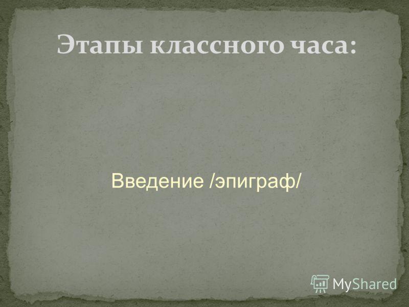 Введение /эпиграф/ Этапы классного часа: