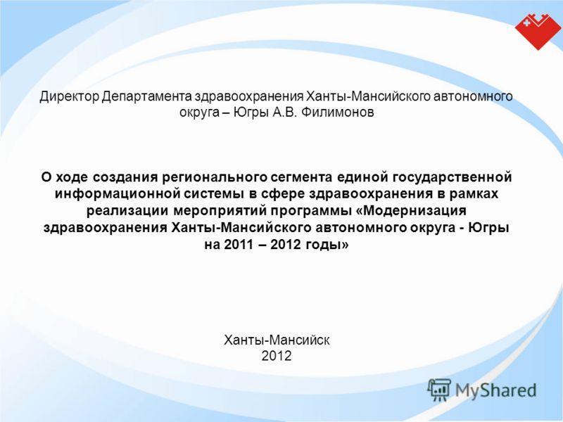 Директор Департамента здравоохранения Ханты-Мансийского автономного округа – Югры А.В. Филимонов О ходе создания регионального сегмента единой государственной информационной системы в сфере здравоохранения в рамках реализации мероприятий программы «М