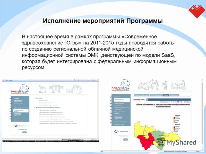 Исполнение мероприятий Программы В настоящее время в рамках программы «Современное здравоохранение Югры» на 2011-2015 годы проводятся работы по созданию региональной облачной медицинской информационной системы ЭМК, действующей по модели SaaS, которая
