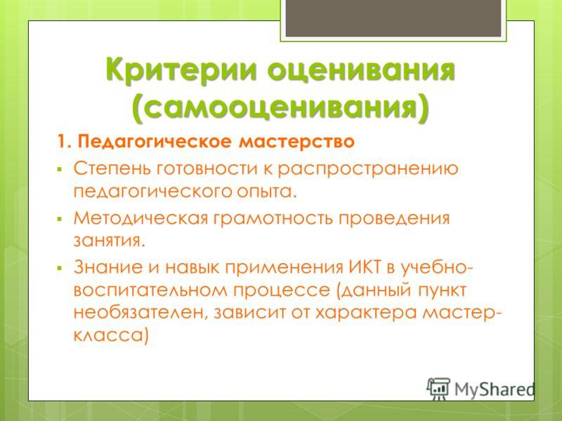 Критерии оценивания (самооценивания) 1. Педагогическое мастерство Степень готовности к распространению педагогического опыта. Методическая грамотность проведения занятия. Знание и навык применения ИКТ в учебно- воспитательном процессе (данный пункт н