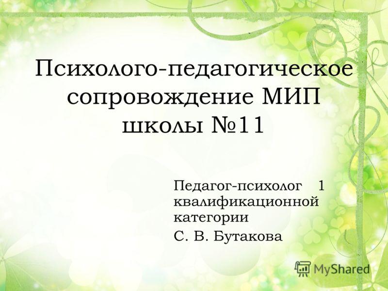 Психолого-педагогическое сопровождение МИП школы 11 Педагог-психолог 1 квалификационной категории С. В. Бутакова