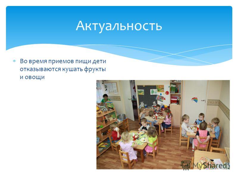 Актуальность Во время приемов пищи дети отказываются кушать фрукты и овощи