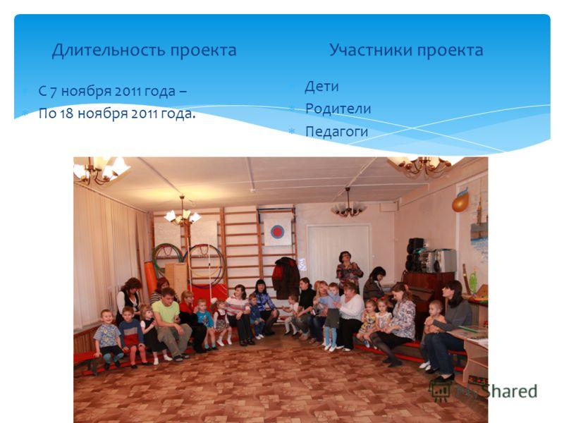 Длительность проекта С 7 ноября 2011 года – По 18 ноября 2011 года. Участники проекта Дети Родители Педагоги