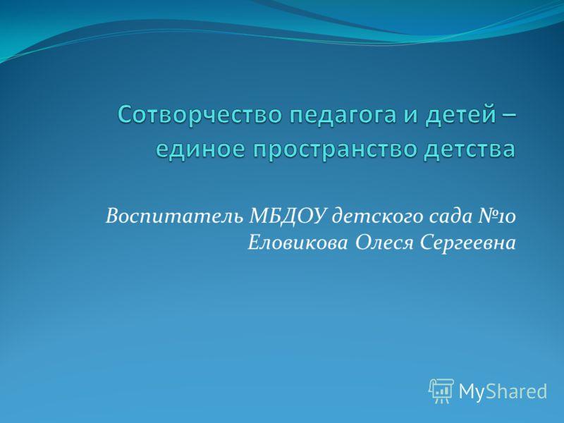 Воспитатель МБДОУ детского сада 10 Еловикова Олеся Сергеевна