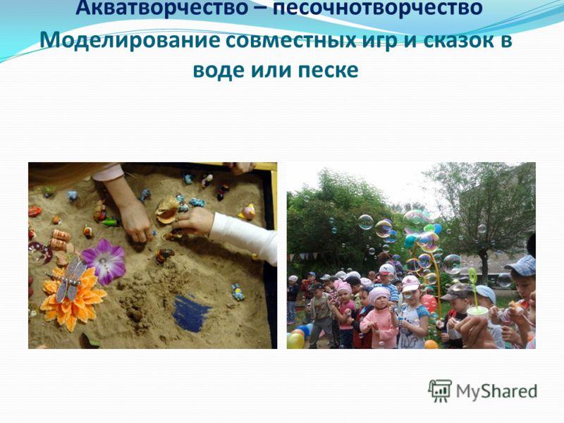 Акватворчество – песочнотворчество Моделирование совместных игр и сказок в воде или песке