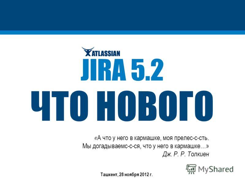 ЧТО НОВОГО JIRA 5.2 « А что у него в кармашке, моя прелес-с-сть. Мы догадываемс-с-ся, что у него в кармашке…» Дж. Р. Р. Толкиен Ташкент, 28 ноября 2012 г.