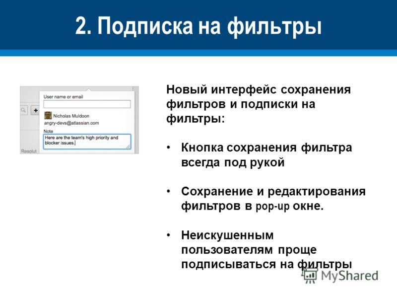 2. Подписка на фильтры Новый интерфейс сохранения фильтров и подписки на фильтры: Кнопка сохранения фильтра всегда под рукой Сохранение и редактирования фильтров в pop-up окне. Неискушенным пользователям проще подписываться на фильтры