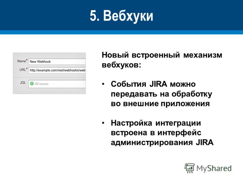 5. Вебхуки Новый встроенный механизм вебхуков: События JIRA можно передавать на обработку во внешние приложения Настройка интеграции встроена в интерфейс администрирования JIRA