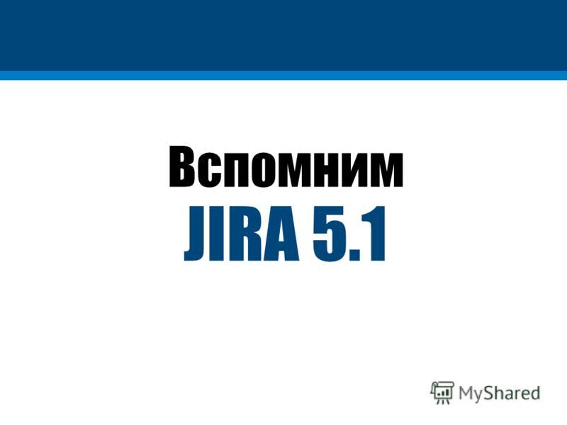 Вспомним JIRA 5.1