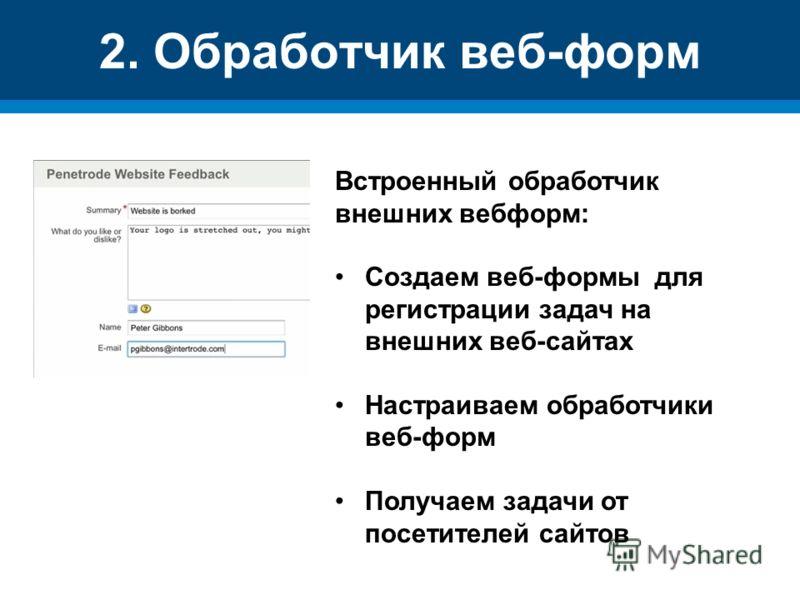 2. Обработчик веб-форм Встроенный обработчик внешних вебформ: Создаем веб-формы для регистрации задач на внешних веб-сайтах Настраиваем обработчики веб-форм Получаем задачи от посетителей сайтов