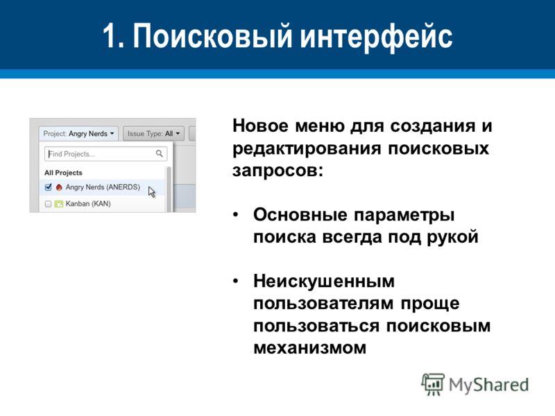 1. Поисковый интерфейс Новое меню для создания и редактирования поисковых запросов: Основные параметры поиска всегда под рукой Неискушенным пользователям проще пользоваться поисковым механизмом