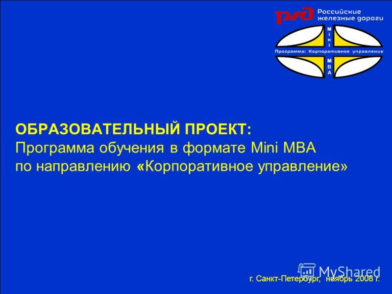 ОБРАЗОВАТЕЛЬНЫЙ ПРОЕКТ: Программа обучения в формате Mini MBA по направлению «Корпоративное управление» г. Санкт-Петербург, ноябрь 2008 г. MiniMBAMiniMBA