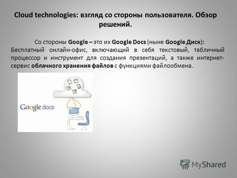 Cloud technologies: взгляд со стороны пользователя. Обзор решений. Со стороны Google – это их Google Docs (ныне Google Диск): Бесплатный онлайн-офис, включающий в себя текстовый, табличный процессор и инструмент для создания презентаций, а также инте