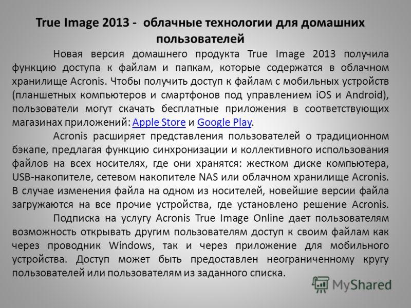 True Image 2013 - облачные технологии для домашних пользователей Новая версия домашнего продукта True Image 2013 получила функцию доступа к файлам и папкам, которые содержатся в облачном хранилище Acronis. Чтобы получить доступ к файлам с мобильных у