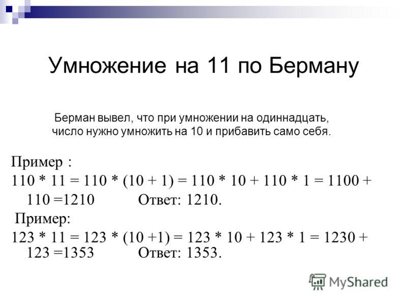 Умножение на 11 по Берману Берман вывел, что при умножении на одиннадцать, число нужно умножить на 10 и прибавить само себя. Пример : 110 * 11 = 110 * (10 + 1) = 110 * 10 + 110 * 1 = 1100 + 110 =1210 Ответ: 1210. Пример: 123 * 11 = 123 * (10 +1) = 12
