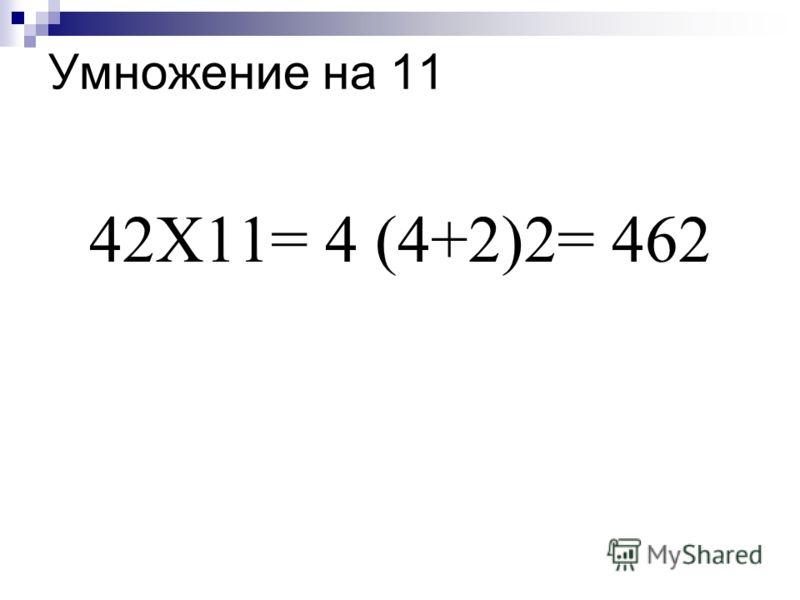 Умножение на 11 42Х11= 4 (4+2)2= 462
