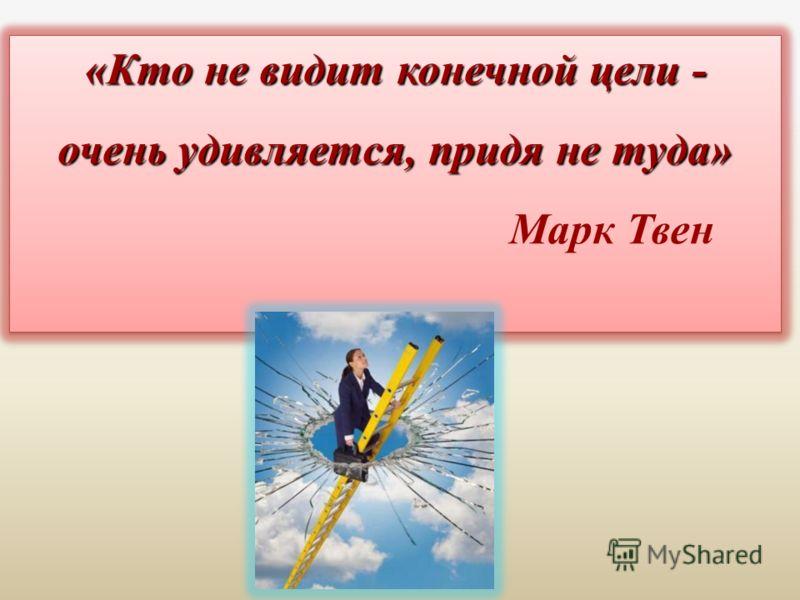 «Кто не видит конечной цели - очень удивляется, придя не туда» «Кто не видит конечной цели - очень удивляется, придя не туда» Марк Твен