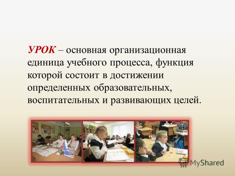 УРОК – основная организационная единица учебного процесса, функция которой состоит в достижении определенных образовательных, воспитательных и развивающих целей.