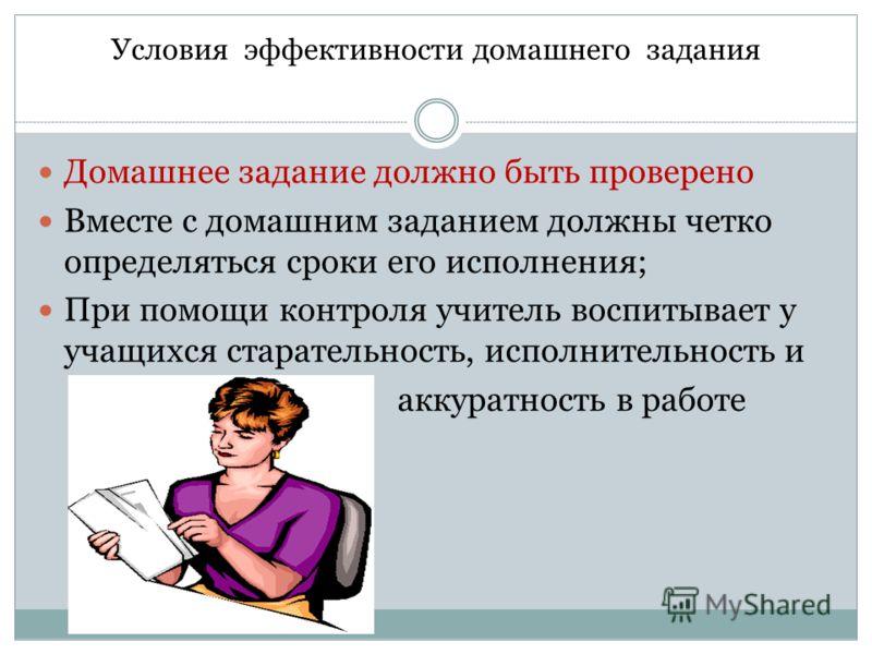 Условия эффективности домашнего задания Домашнее задание должно быть проверено Вместе с домашним заданием должны четко определяться сроки его исполнения; При помощи контроля учитель воспитывает у учащихся старательность, исполнительность и аккуратнос