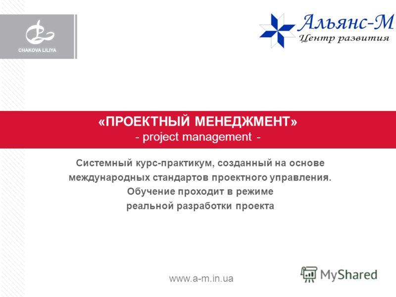 «ПРОЕКТНЫЙ МЕНЕДЖМЕНТ» - project management - Системный курс-практикум, созданный на основе международных стандартов проектного управления. Обучение проходит в режиме реальной разработки проекта www.a-m.in.ua