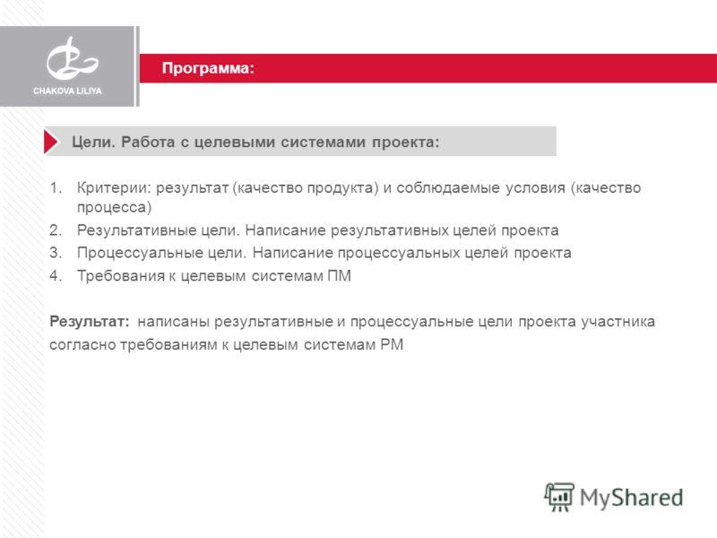 Программа: Цели. Работа с целевыми системами проекта: 1.Критерии: результат (качество продукта) и соблюдаемые условия (качество процесса) 2.Результативные цели. Написание результативных целей проекта 3.Процессуальные цели. Написание процессуальных це