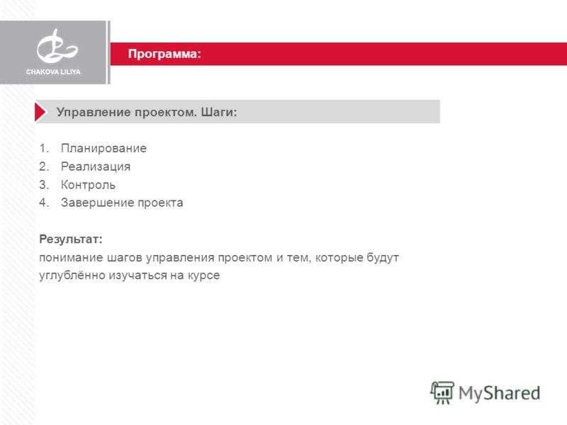 Программа: Управление проектом. Шаги: 1.Планирование 2.Реализация 3.Контроль 4.Завершение проекта Результат: понимание шагов управления проектом и тем, которые будут углублённо изучаться на курсе