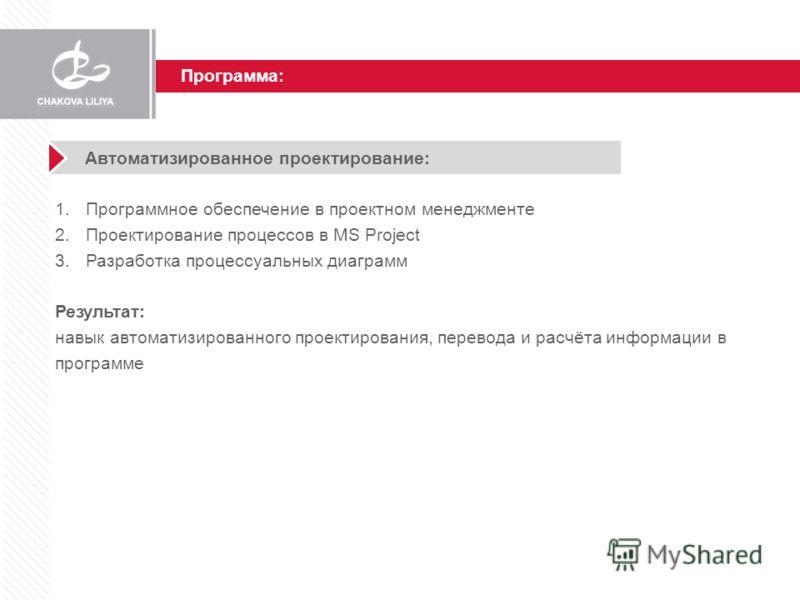 Программа: Автоматизированное проектирование: 1.Программное обеспечение в проектном менеджменте 2.Проектирование процессов в MS Project 3.Разработка процессуальных диаграмм Результат: навык автоматизированного проектирования, перевода и расчёта инфор