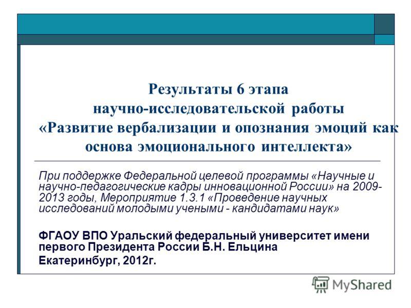 Результаты 6 этапа научно-исследовательской работы «Развитие вербализации и опознания эмоций как основа эмоционального интеллекта» При поддержке Федеральной целевой программы «Научные и научно-педагогические кадры инновационной России» на 2009- 2013