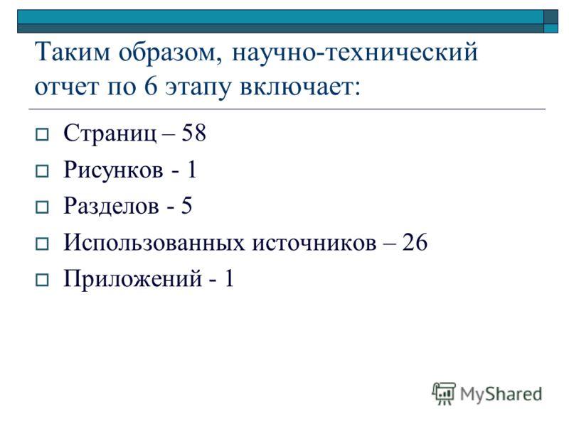 Таким образом, научно-технический отчет по 6 этапу включает: Страниц – 58 Рисунков - 1 Разделов - 5 Использованных источников – 26 Приложений - 1