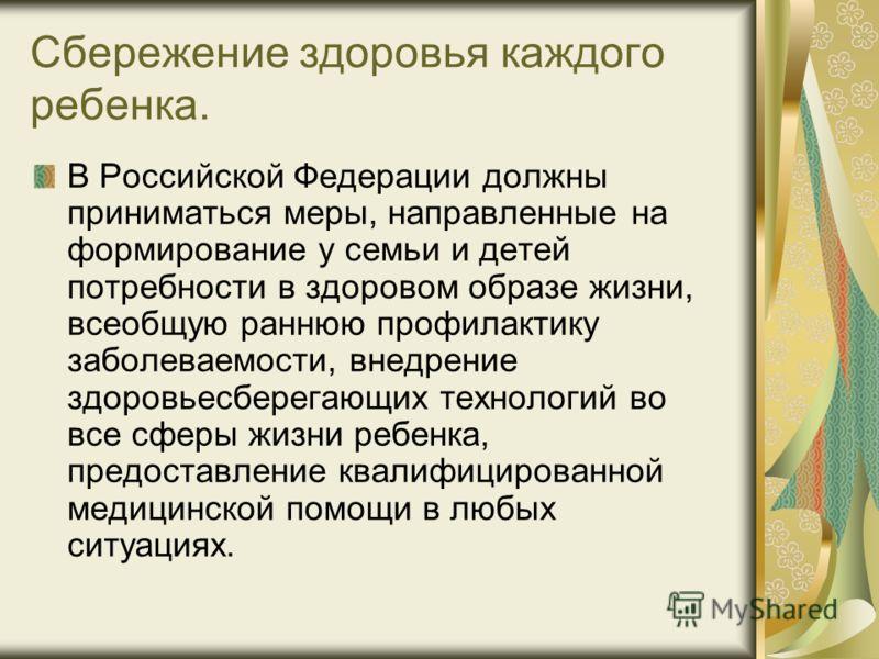Сбережение здоровья каждого ребенка. В Российской Федерации должны приниматься меры, направленные на формирование у семьи и детей потребности в здоровом образе жизни, всеобщую раннюю профилактику заболеваемости, внедрение здоровьесберегающих технолог