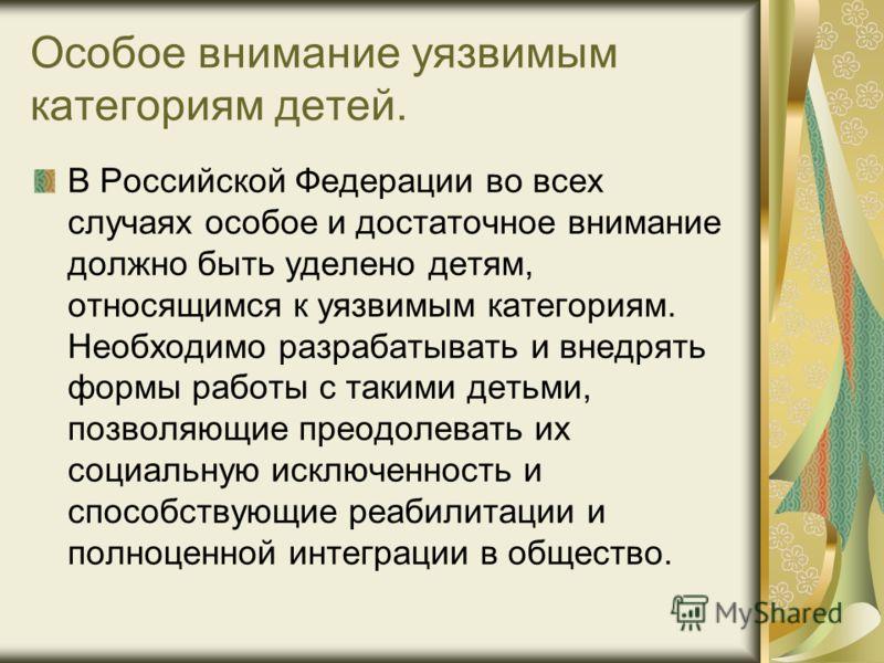 Особое внимание уязвимым категориям детей. В Российской Федерации во всех случаях особое и достаточное внимание должно быть уделено детям, относящимся к уязвимым категориям. Необходимо разрабатывать и внедрять формы работы с такими детьми, позволяющи