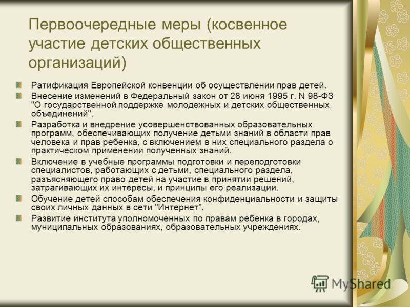 Первоочередные меры (косвенное участие детских общественных организаций) Ратификация Европейской конвенции об осуществлении прав детей. Внесение изменений в Федеральный закон от 28 июня 1995 г. N 98-ФЗ