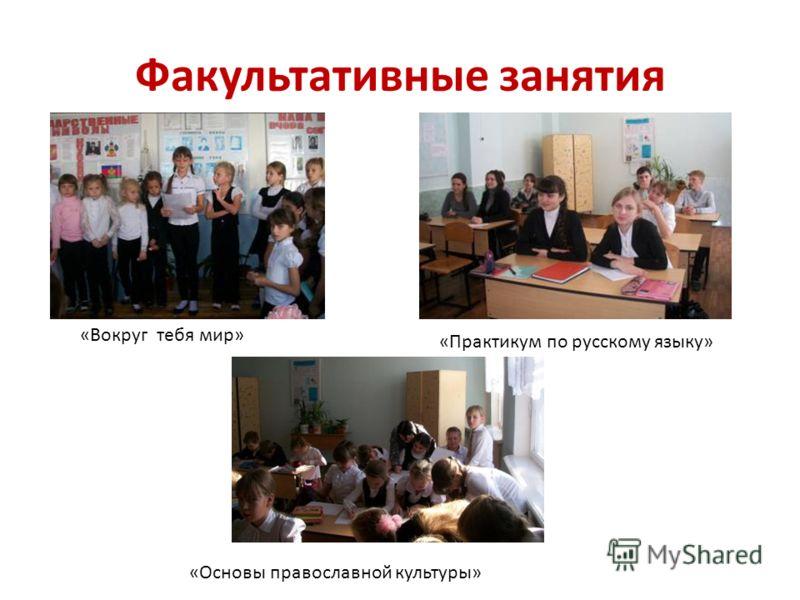 Факультативные занятия «Вокруг тебя мир» «Практикум по русскому языку» «Основы православной культуры»