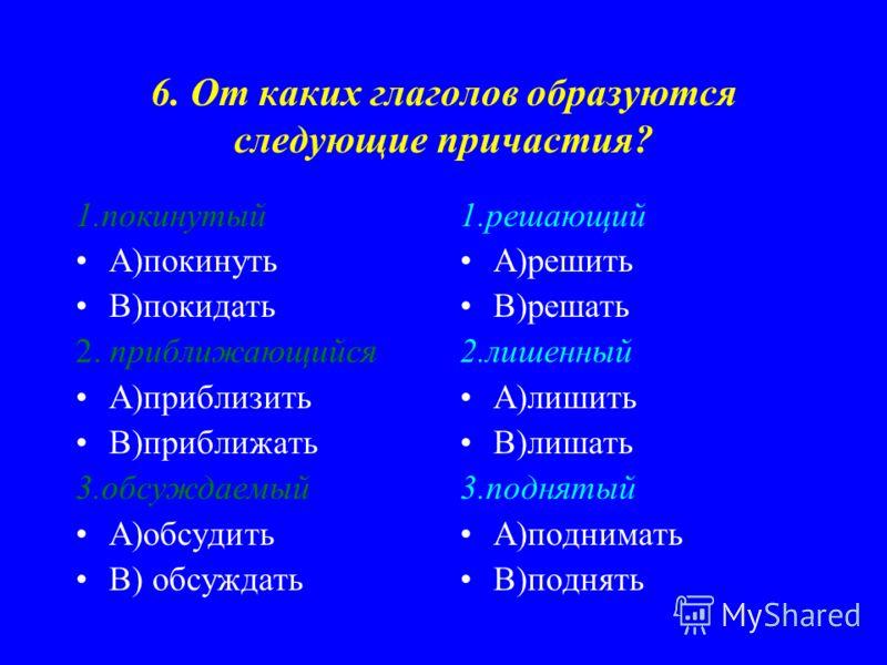6. От каких глаголов образуются следующие причастия? 1.покинутый А)покинуть В)покидать 2. приближающийся А)приблизить В)приближать 3.обсуждаемый А)обсудить В) обсуждать 1.решающий А)решить В)решать 2.лишенный А)лишить В)лишать 3.поднятый А)поднимать
