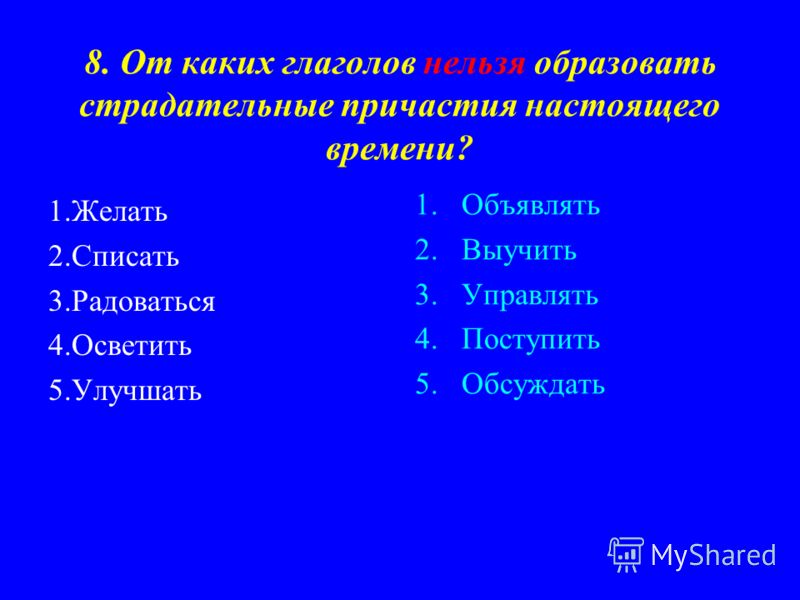 8. От каких глаголов нельзя образовать страдательные причастия настоящего времени? 1.Желать 2.Списать 3.Радоваться 4.Осветить 5.Улучшать 1.Объявлять 2.Выучить 3.Управлять 4.Поступить 5.Обсуждать