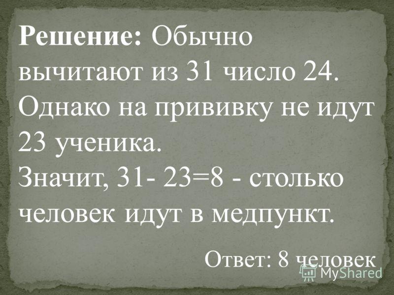 Решение: Обычно вычитают из 31 число 24. Однако на прививку не идут 23 ученика. Значит, 31- 23=8 - столько человек идут в медпункт. Ответ: 8 человек