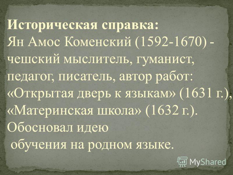 Историческая справка: Ян Амос Коменский (1592-1670) - чешский мыслитель, гуманист, педагог, писатель, автор работ: «Открытая дверь к языкам» (1631 г.), «Материнская школа» (1632 г.). Обосновал идею обучения на родном языке.