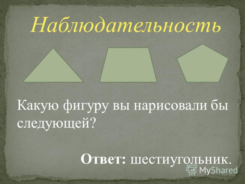 Наблюдательность Какую фигуру вы нарисовали бы следующей? Ответ: шестиугольник.