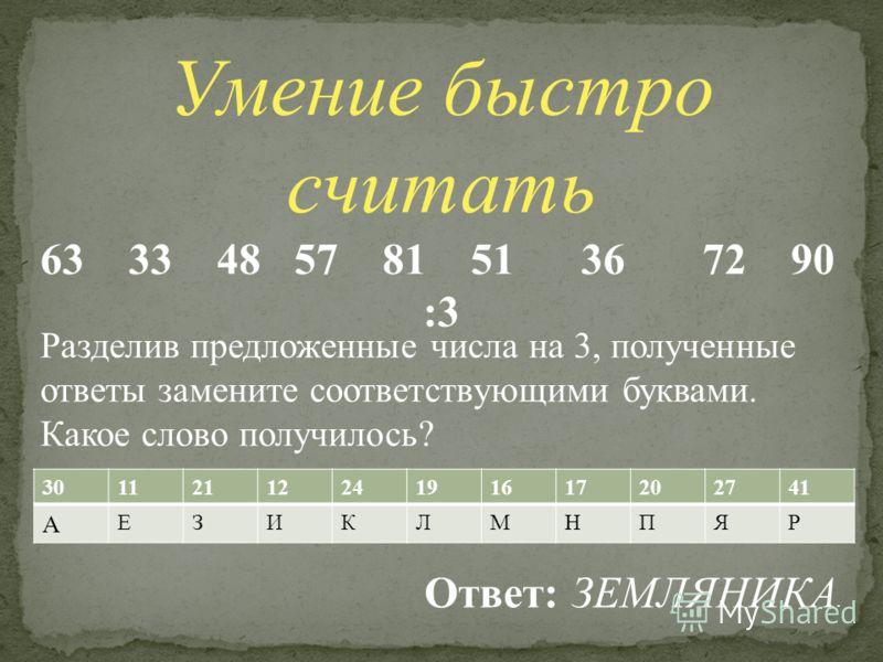 Умение быстро считать 63 33 48 57 81 51 36 72 90 :3 3011211224191617202741 А ЕЗИКЛМНПЯР Разделив предложенные числа на 3, полученные ответы замените соответствующими буквами. Какое слово получилось? Ответ: ЗЕМЛЯНИКА.