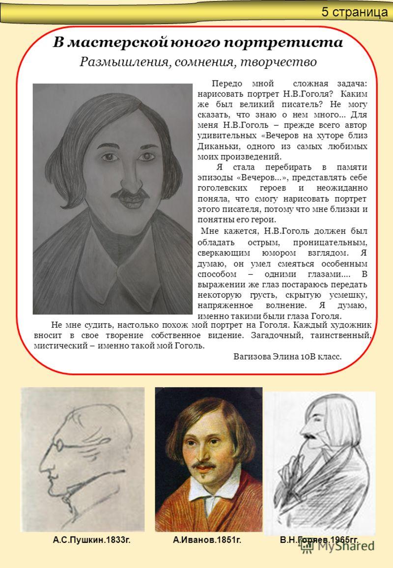 5 страница В мастерской юного портретиста Размышления, сомнения, творчество Передо мной сложная задача: нарисовать портрет Н.В.Гоголя? Каким же был великий писатель? Не могу сказать, что знаю о нем много… Для меня Н.В.Гоголь – прежде всего автор удив